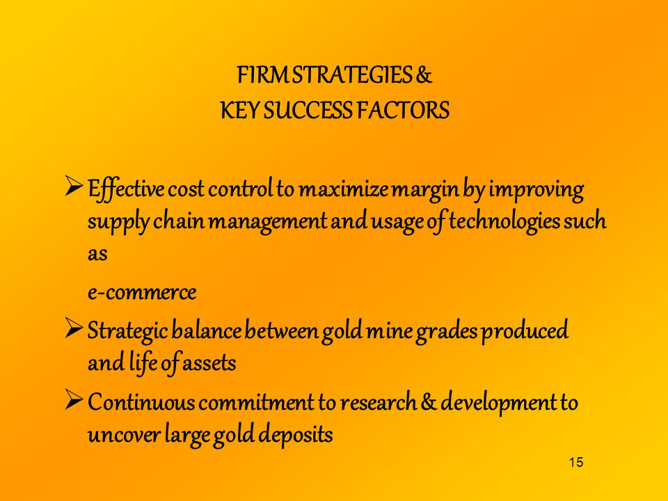 15 FIRM STRATEGIES & KEY SUCCESS FACTORS Effective cost control to maximize margin by improving supply chain management and usage of technologies such