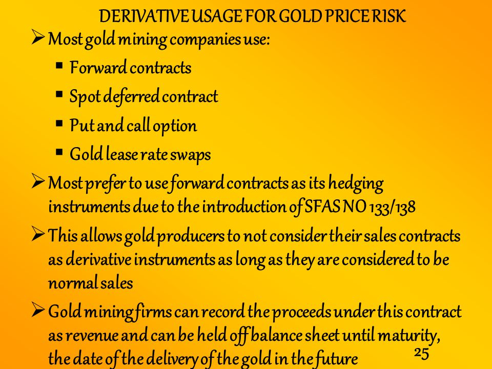 25 DERIVATIVE USAGE FOR GOLD PRICE RISK Most gold mining companies use: Forward contracts Spot deferred contract Put and call option Gold lease rate s