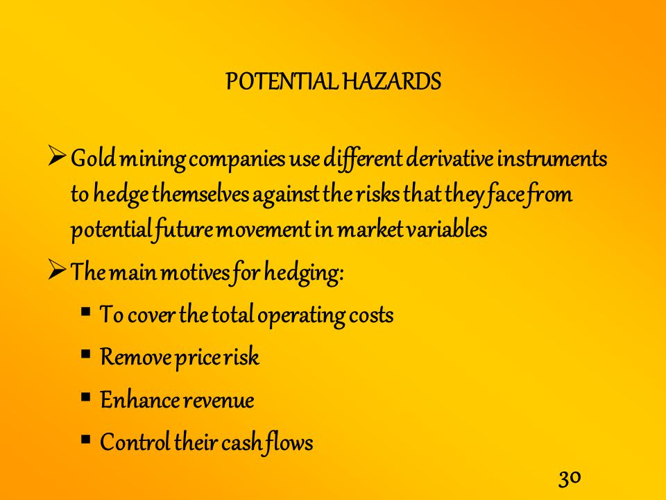 30 POTENTIAL HAZARDS Gold mining companies use different derivative instruments to hedge themselves against the risks that they face from potential fu