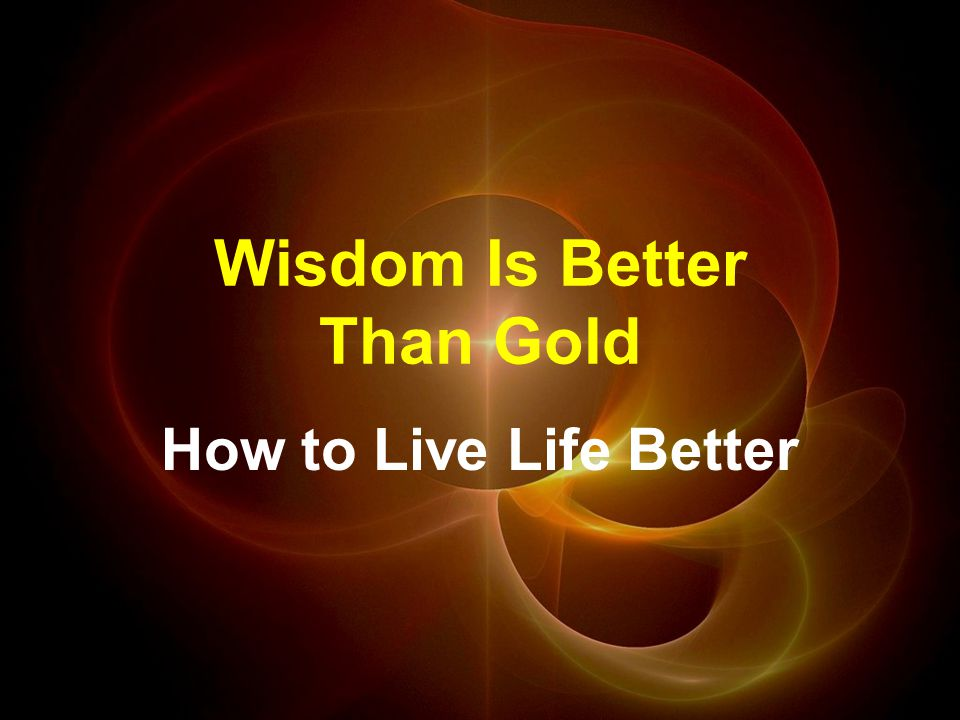Wisdom Is Better Than Gold How to Live Life Better