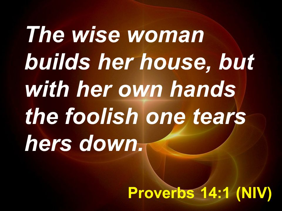 Proverbs 14:1 (NIV) The wise woman builds her house, but with her own hands the foolish one tears hers down.