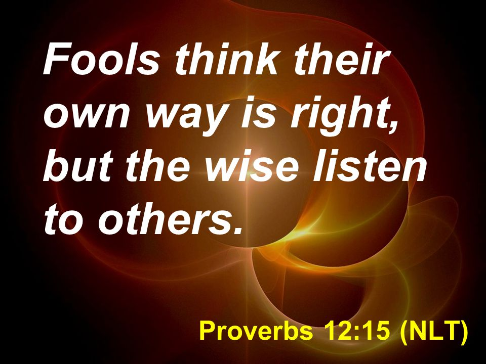 Proverbs 12:15 (NLT) Fools think their own way is right, but the wise listen to others.
