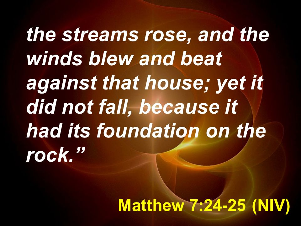 Matthew 7:24-25 (NIV) the streams rose, and the winds blew and beat against that house; yet it did not fall, because it had its foundation on the rock.