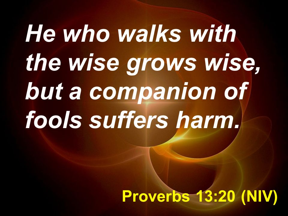 Proverbs 13:20 (NIV) He who walks with the wise grows wise, but a companion of fools suffers harm.