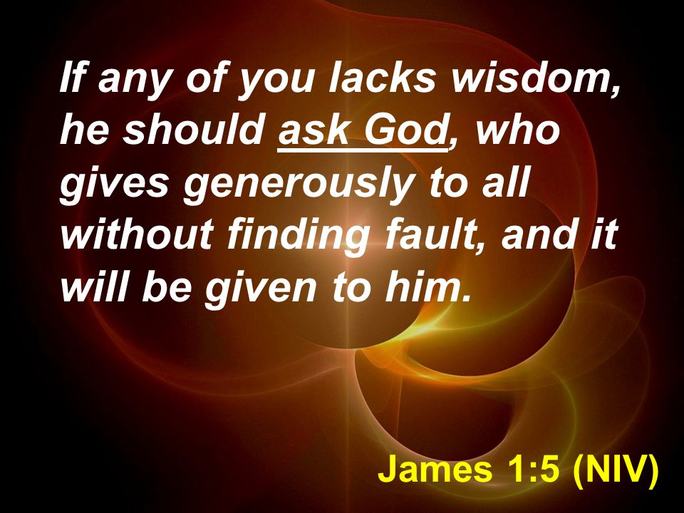 James 1:5 (NIV) If any of you lacks wisdom, he should ask God, who gives generously to all without finding fault, and it will be given to him.