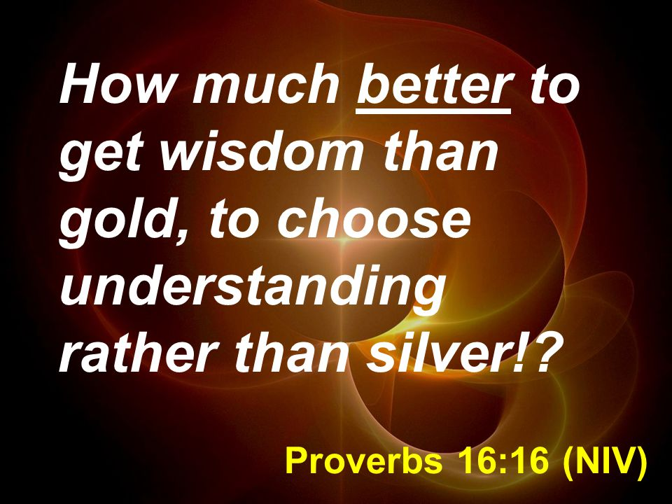 Proverbs 16:16 (NIV) How much better to get wisdom than gold, to choose understanding rather than silver!?