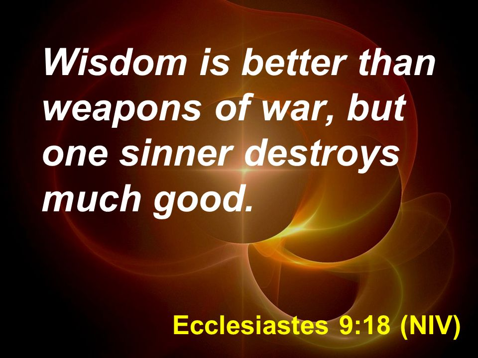 Ecclesiastes 9:18 (NIV) Wisdom is better than weapons of war, but one sinner destroys much good.