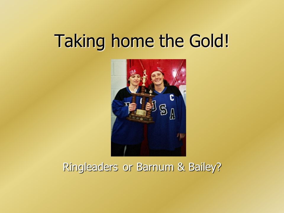 Taking home the Gold! Ringleaders or Barnum & Bailey?