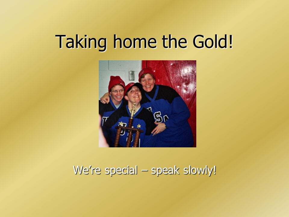 Taking home the Gold! Were special – speak slowly!