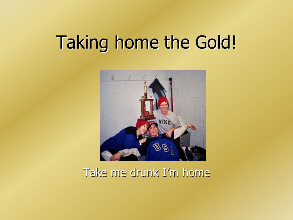 Taking home the Gold! Take me drunk Im home