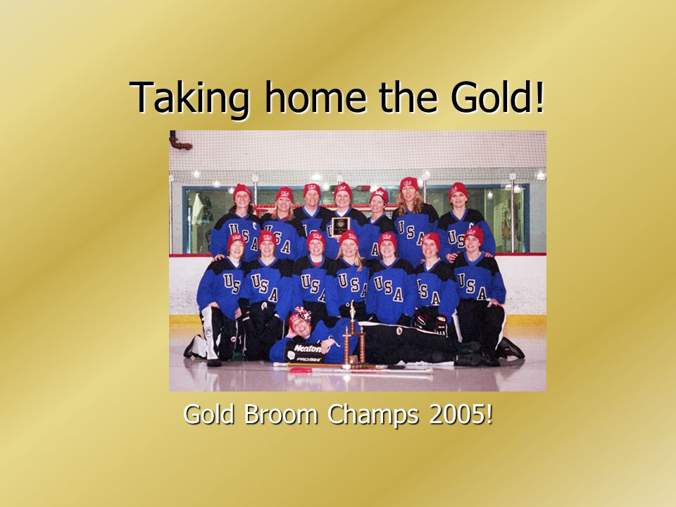 Taking home the Gold! Gold Broom Champs 2005!