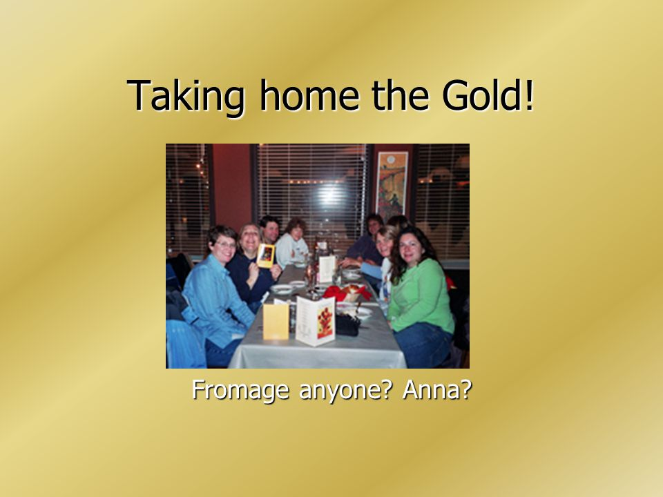 Taking home the Gold! Fromage anyone? Anna?