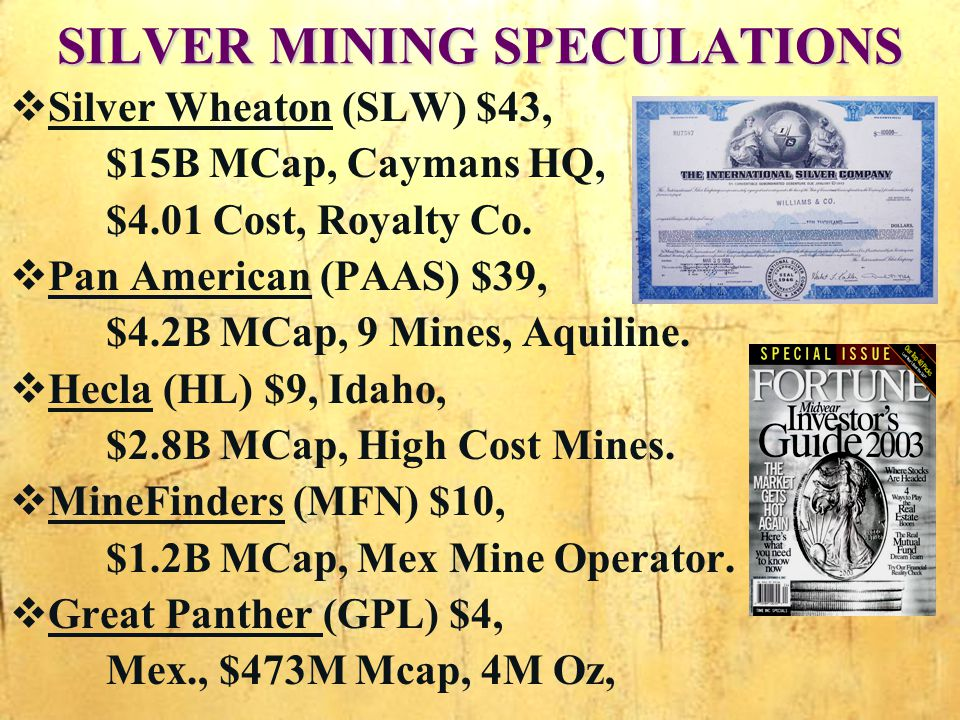 SILVER MINING SPECULATIONS Silver Wheaton (SLW) $43, $15B MCap, Caymans HQ, $4.01 Cost, Royalty Co.