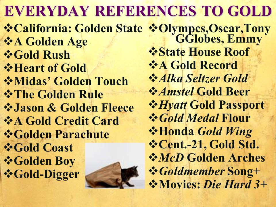EVERYDAY REFERENCES TO GOLD California: Golden State A Golden Age Gold Rush Heart of Gold Midas Golden Touch The Golden Rule Jason & Golden Fleece A Gold Credit Card Golden Parachute Gold Coast Golden Boy Gold-Digger Olympcs,Oscar,Tony GGlobes, Emmy State House Roof A Gold Record Alka Seltzer Gold Amstel Gold Beer Hyatt Gold Passport Gold Medal Flour Honda Gold Wing Cent.-21, Gold Std.