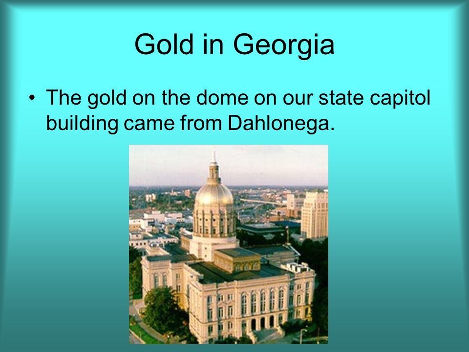 Gold in Georgia The gold on the dome on our state capitol building came from Dahlonega.