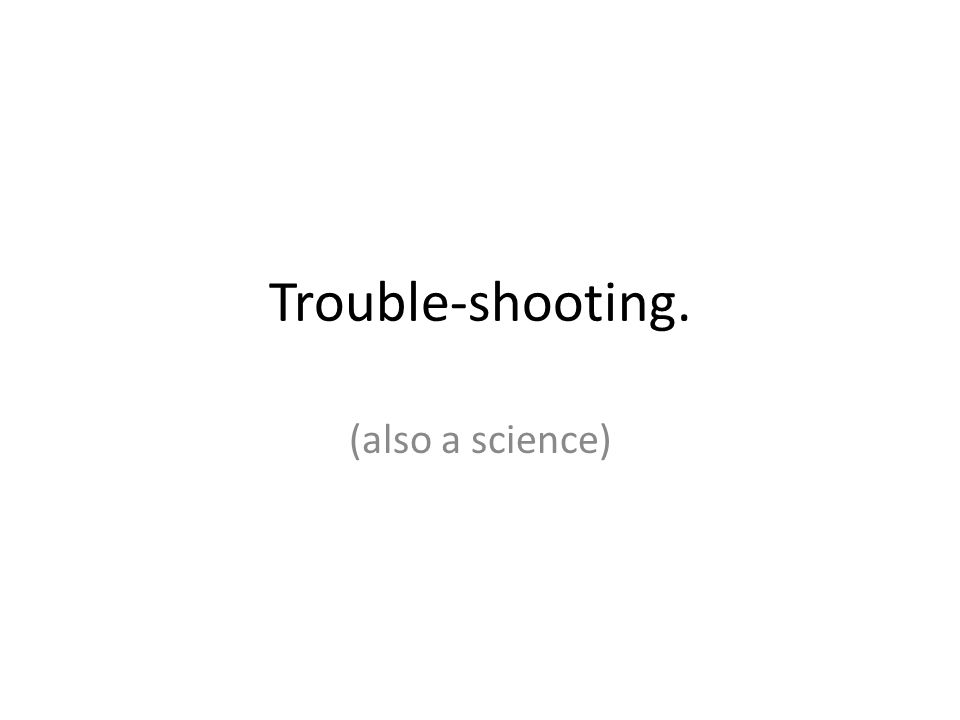 Trouble-shooting. (also a science)