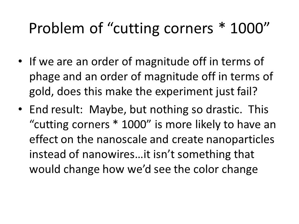 Problem of cutting corners * 1000 If we are an order of magnitude off in terms of phage and an order of magnitude off in terms of gold, does this make the experiment just fail.