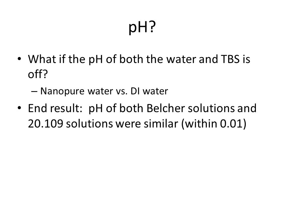 pH. What if the pH of both the water and TBS is off.