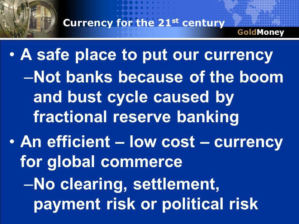 Title Slide Box Document slug: date/pp # Title & Headline A safe place to put our currency –Not banks because of the boom and bust cycle caused by fra