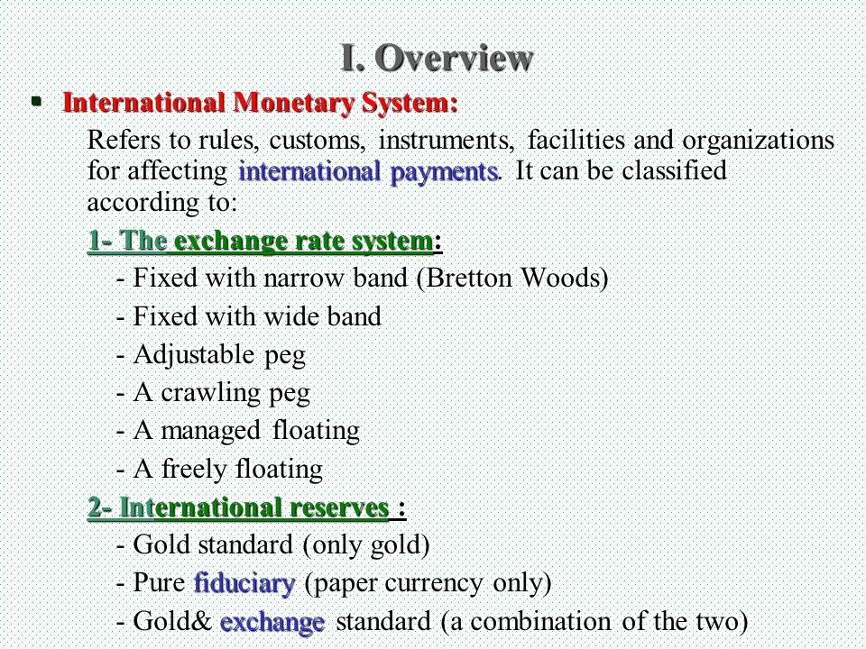 I. Overview International Monetary System: International Monetary System: Refers to rules, customs, instruments, facilities and organizations for affe