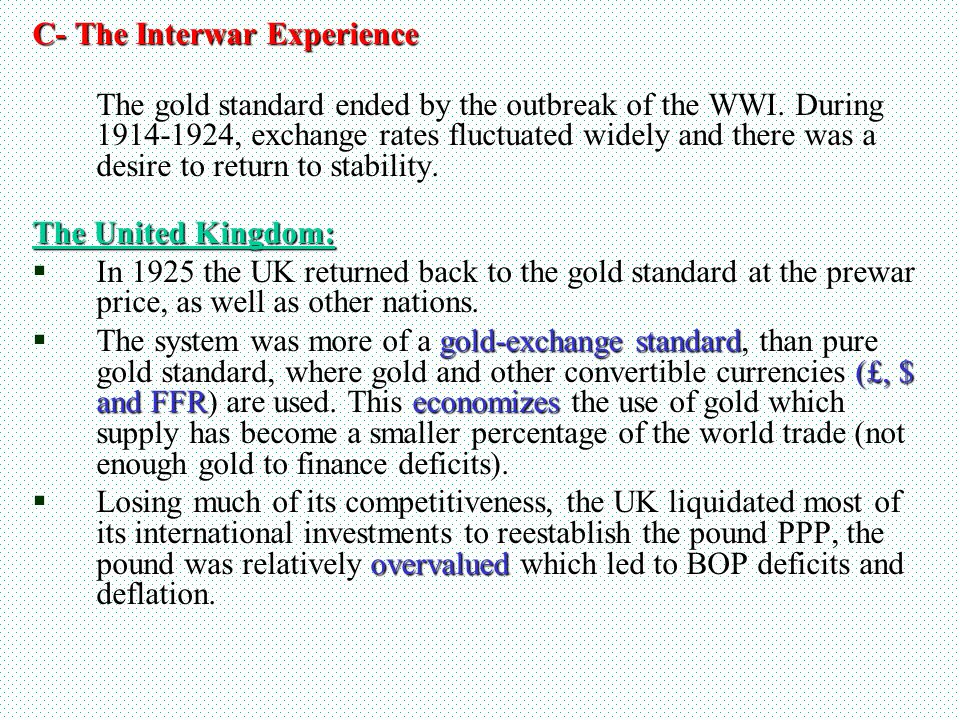 C- The Interwar Experience The gold standard ended by the outbreak of the WWI. During 1914-1924, exchange rates fluctuated widely and there was a desi
