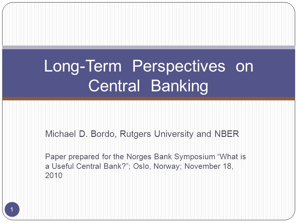 Michael D. Bordo, Rutgers University and NBER Paper prepared for the Norges Bank Symposium What is a Useful Central Bank?; Oslo, Norway; November 18,