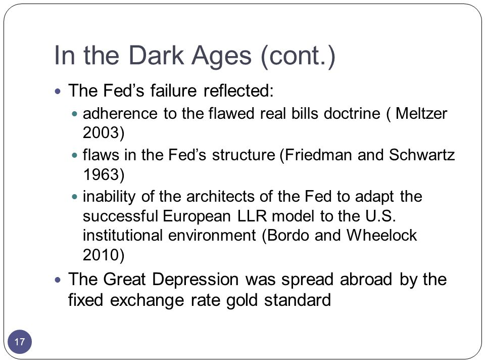 In the Dark Ages (cont.) The Feds failure reflected: adherence to the flawed real bills doctrine ( Meltzer 2003) flaws in the Feds structure (Friedman and Schwartz 1963) inability of the architects of the Fed to adapt the successful European LLR model to the U.S.