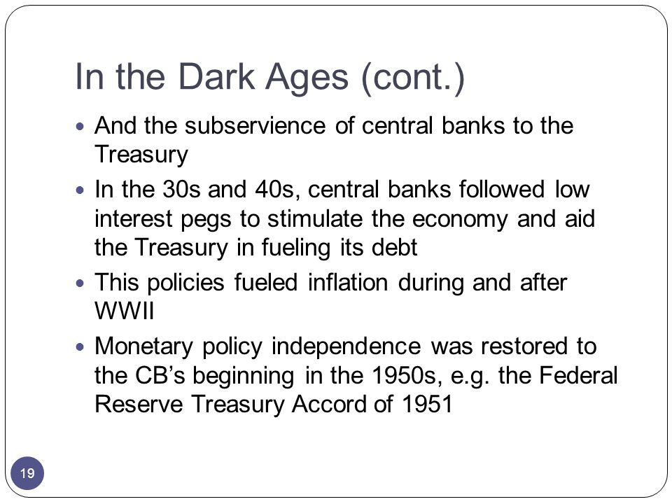 In the Dark Ages (cont.) And the subservience of central banks to the Treasury In the 30s and 40s, central banks followed low interest pegs to stimulate the economy and aid the Treasury in fueling its debt This policies fueled inflation during and after WWII Monetary policy independence was restored to the CBs beginning in the 1950s, e.g.