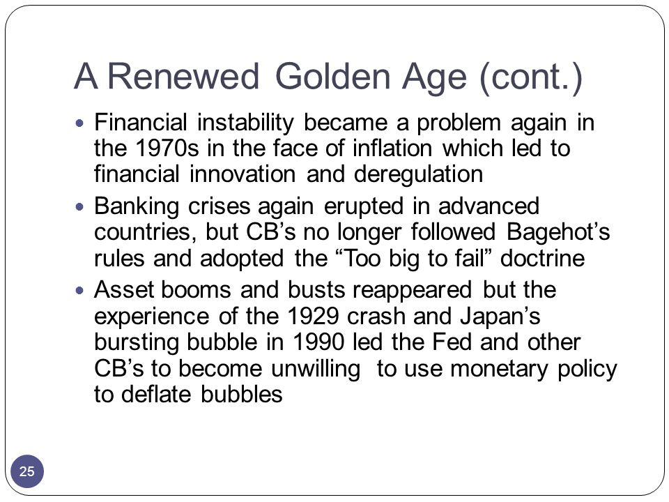 A Renewed Golden Age (cont.) Financial instability became a problem again in the 1970s in the face of inflation which led to financial innovation and deregulation Banking crises again erupted in advanced countries, but CBs no longer followed Bagehots rules and adopted the Too big to fail doctrine Asset booms and busts reappeared but the experience of the 1929 crash and Japans bursting bubble in 1990 led the Fed and other CBs to become unwilling to use monetary policy to deflate bubbles 25