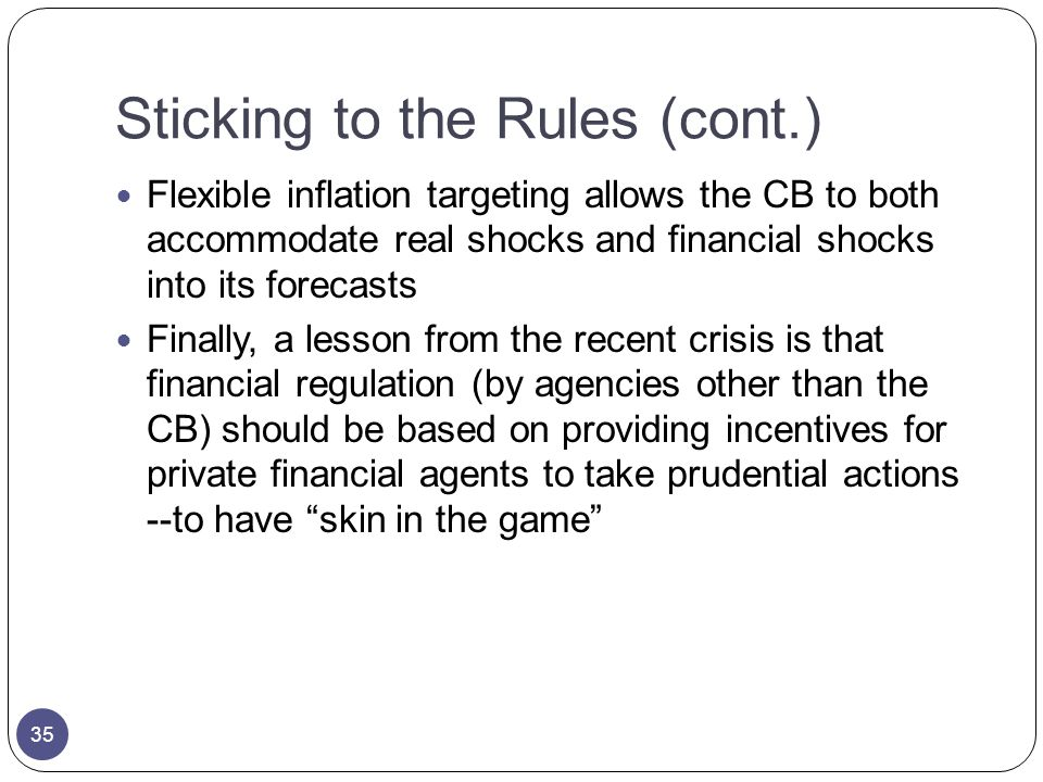 Sticking to the Rules (cont.) Flexible inflation targeting allows the CB to both accommodate real shocks and financial shocks into its forecasts Finally, a lesson from the recent crisis is that financial regulation (by agencies other than the CB) should be based on providing incentives for private financial agents to take prudential actions --to have skin in the game 35
