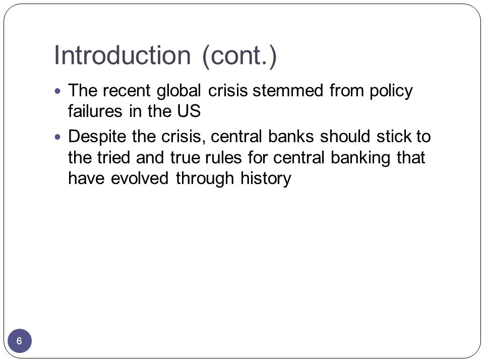 Introduction (cont.) The recent global crisis stemmed from policy failures in the US Despite the crisis, central banks should stick to the tried and true rules for central banking that have evolved through history 6