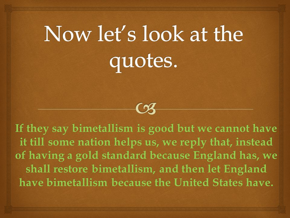 If they say bimetallism is good but we cannot have it till some nation helps us, we reply that, instead of having a gold standard because England has, we shall restore bimetallism, and then let England have bimetallism because the United States have.