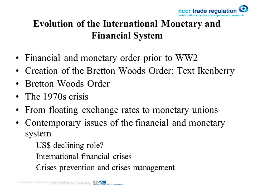 Evolution of the International Monetary and Financial System Financial and monetary order prior to WW2 Creation of the Bretton Woods Order: Text Ikenberry Bretton Woods Order The 1970s crisis From floating exchange rates to monetary unions Contemporary issues of the financial and monetary system –US$ declining role.