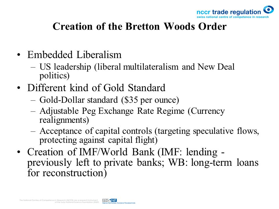 Creation of the Bretton Woods Order Embedded Liberalism –US leadership (liberal multilateralism and New Deal politics) Different kind of Gold Standard –Gold-Dollar standard ($35 per ounce) –Adjustable Peg Exchange Rate Regime (Currency realignments) –Acceptance of capital controls (targeting speculative flows, protecting against capital flight) Creation of IMF/World Bank (IMF: lending - previously left to private banks; WB: long-term loans for reconstruction)