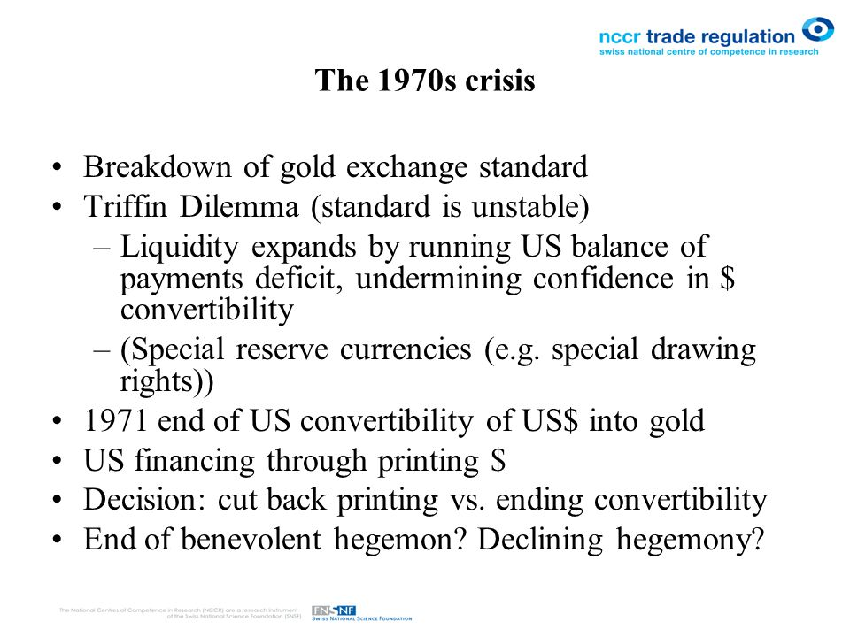 The 1970s crisis Breakdown of gold exchange standard Triffin Dilemma (standard is unstable) –Liquidity expands by running US balance of payments deficit, undermining confidence in $ convertibility –(Special reserve currencies (e.g.