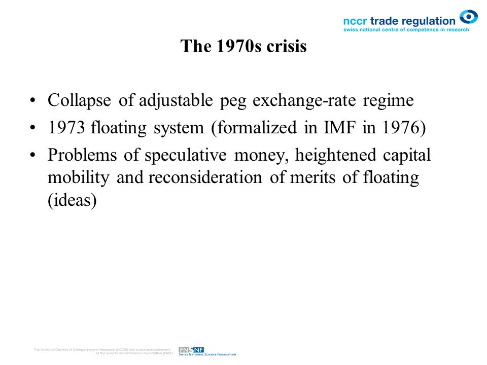 From floating exchange rates to monetary unions Exchange Rate Management (Plaza Agreement) –1980 Appreciation of US$ (large inflows, high interests rates, account deficit, protectionism) –Short G5 management to depreciate US$ Creation of EURO –1979 European Monetary System (mini Bretton Woods), adjustable peg system –1988 capital controls eliminated, speculative attacks –1992/3 currency crises (need to give up monetary policy) –Creation of monetary union (also role of neo-liberal ideas) –Limits on budget deficits and public debts (Maastricht Criteria) Currency Unions elsewhere –CFA Franc Zone, Dollarization (Ecuador, El Salvador) Cross-national regulatory coordination
