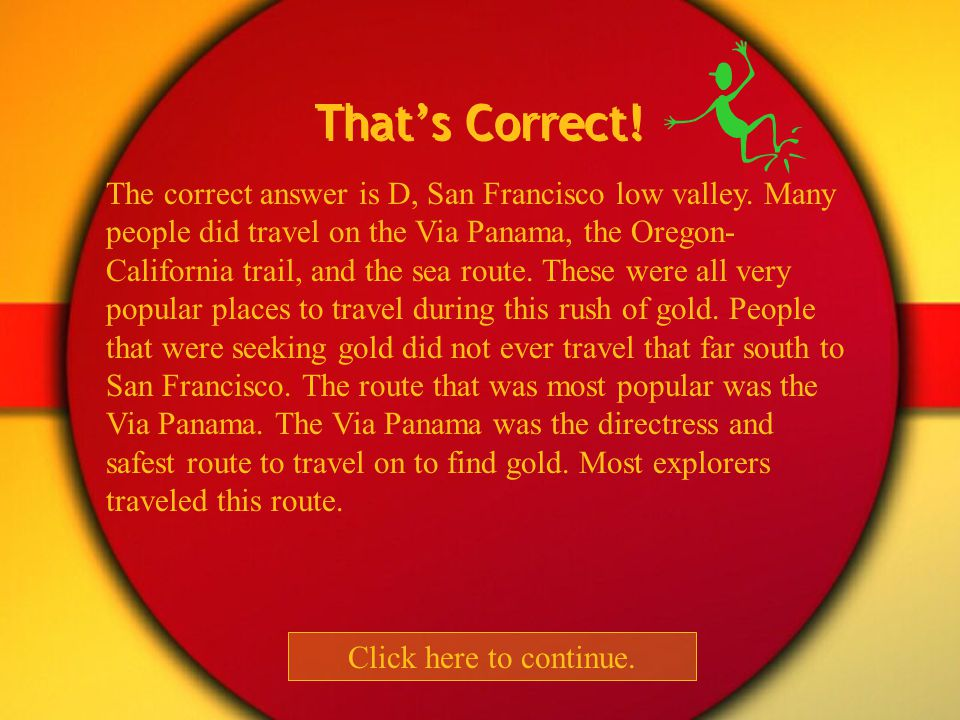 Which of these trails didn t people take to find gold? Via Panama Oregon-California trail Sea route San Francisco low valley