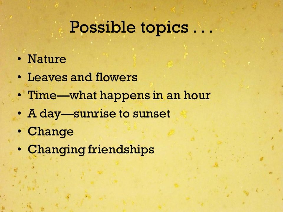Possible topics... Nature Leaves and flowers Timewhat happens in an hour A daysunrise to sunset Change Changing friendships
