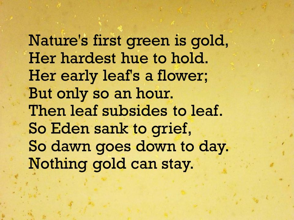 Nature's first green is gold, Her hardest hue to hold. Her early leaf's a flower; But only so an hour. Then leaf subsides to leaf. So Eden sank to gri