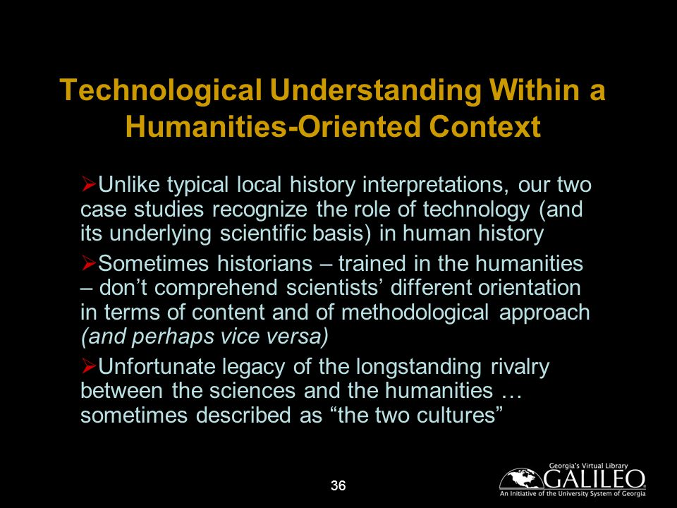 36 Technological Understanding Within a Humanities-Oriented Context Unlike typical local history interpretations, our two case studies recognize the role of technology (and its underlying scientific basis) in human history Sometimes historians – trained in the humanities – dont comprehend scientists different orientation in terms of content and of methodological approach (and perhaps vice versa) Unfortunate legacy of the longstanding rivalry between the sciences and the humanities … sometimes described as the two cultures