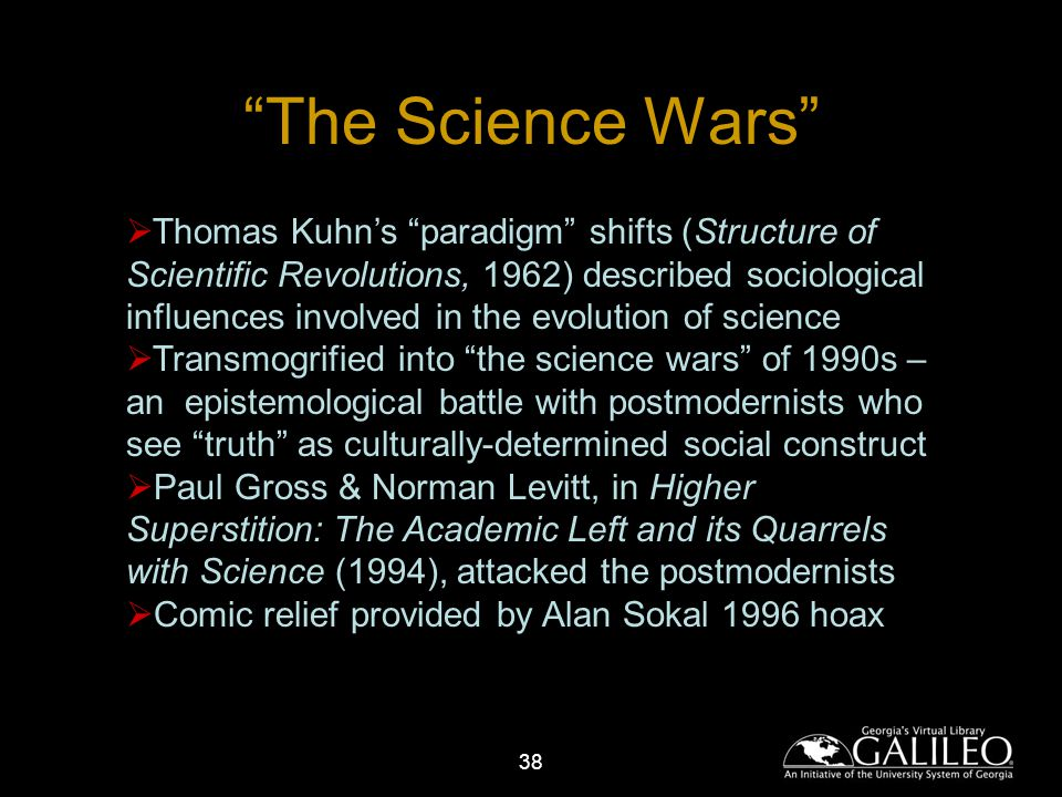 38 The Science Wars Thomas Kuhns paradigm shifts (Structure of Scientific Revolutions, 1962) described sociological influences involved in the evolution of science Transmogrified into the science wars of 1990s – an epistemological battle with postmodernists who see truth as culturally-determined social construct Paul Gross & Norman Levitt, in Higher Superstition: The Academic Left and its Quarrels with Science (1994), attacked the postmodernists Comic relief provided by Alan Sokal 1996 hoax