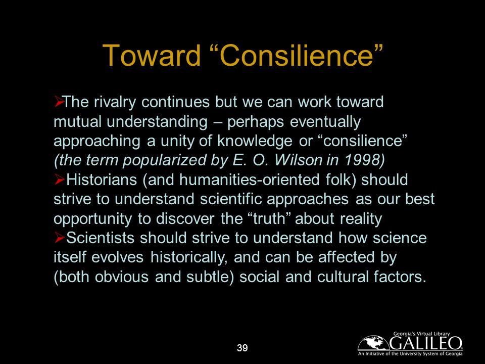 39 Toward Consilience The rivalry continues but we can work toward mutual understanding – perhaps eventually approaching a unity of knowledge or consilience (the term popularized by E.