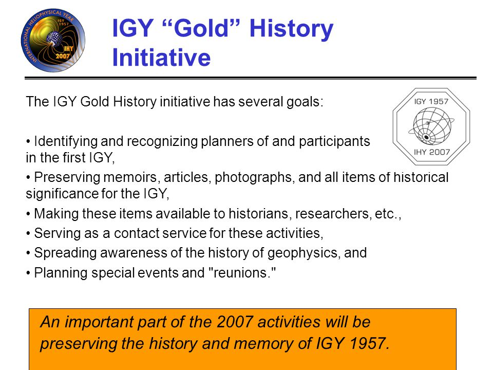 IHY (http://ihy.gsfc.nasa.gov) IGY Gold Club Looking back at 1957 and IGY is a powerful exercise which allows us to gauge the progress since 1957, refine our goals and activities, and identify the potential impact of IHY/IGY 2007.