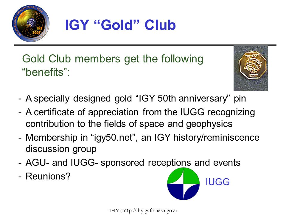 IHY (http://ihy.gsfc.nasa.gov) IGY Gold Club -A specially designed gold IGY 50th anniversary pin -A certificate of appreciation from the IUGG recognizing contribution to the fields of space and geophysics -Membership in igy50.net, an IGY history/reminiscence discussion group -AGU- and IUGG- sponsored receptions and events -Reunions.