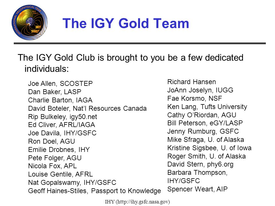 IHY (http://ihy.gsfc.nasa.gov) The IGY Gold Team The IGY Gold Club is brought to you be a few dedicated individuals: Joe Allen, SCOSTEP Dan Baker, LASP Charlie Barton, IAGA David Boteler, Natl Resources Canada Rip Bulkeley, igy50.net Ed Cliver, AFRL/IAGA Joe Davila, IHY/GSFC Ron Doel, AGU Emilie Drobnes, IHY Pete Folger, AGU Nicola Fox, APL Louise Gentile, AFRL Nat Gopalswamy, IHY/GSFC Geoff Haines-Stiles, Passport to Knowledge Richard Hansen JoAnn Joselyn, IUGG Fae Korsmo, NSF Ken Lang, Tufts University Cathy ORiordan, AGU Bill Peterson, eGY/LASP Jenny Rumburg, GSFC Mike Sfraga, U.