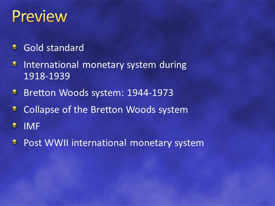 Gold standard International monetary system during 1918-1939 Bretton Woods system: 1944-1973 Collapse of the Bretton Woods system IMF Post WWII international monetary system