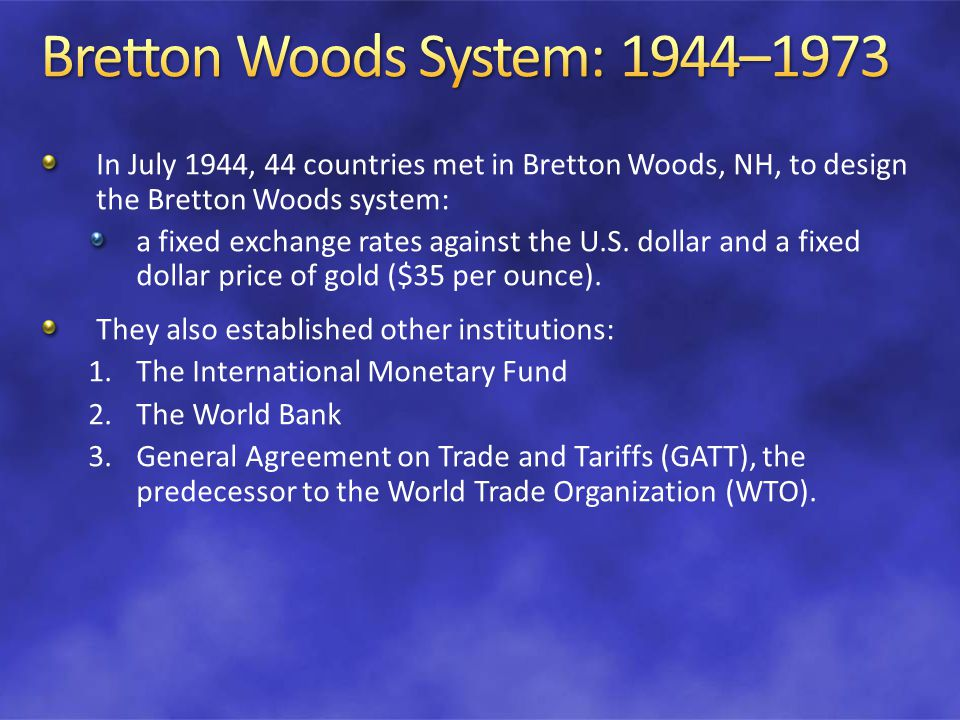 In July 1944, 44 countries met in Bretton Woods, NH, to design the Bretton Woods system: a fixed exchange rates against the U.S.
