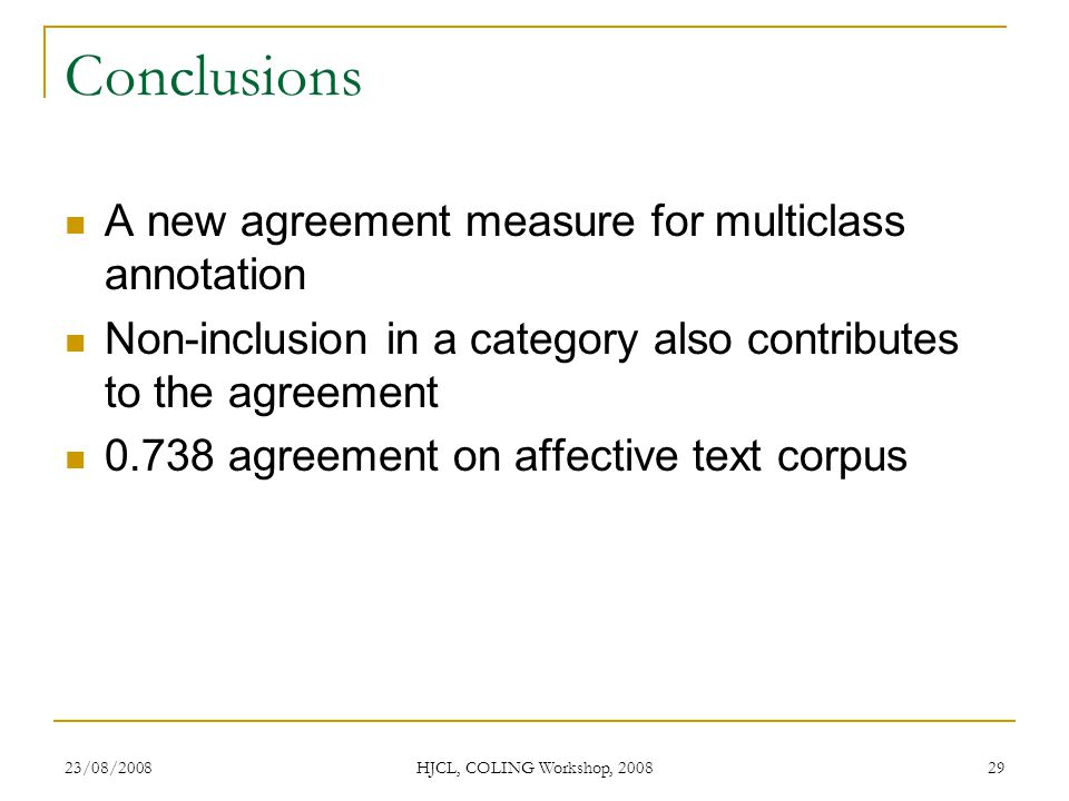 Conclusions A new agreement measure for multiclass annotation Non-inclusion in a category also contributes to the agreement 0.738 agreement on affective text corpus 23/08/2008 HJCL, COLING Workshop, 2008 29