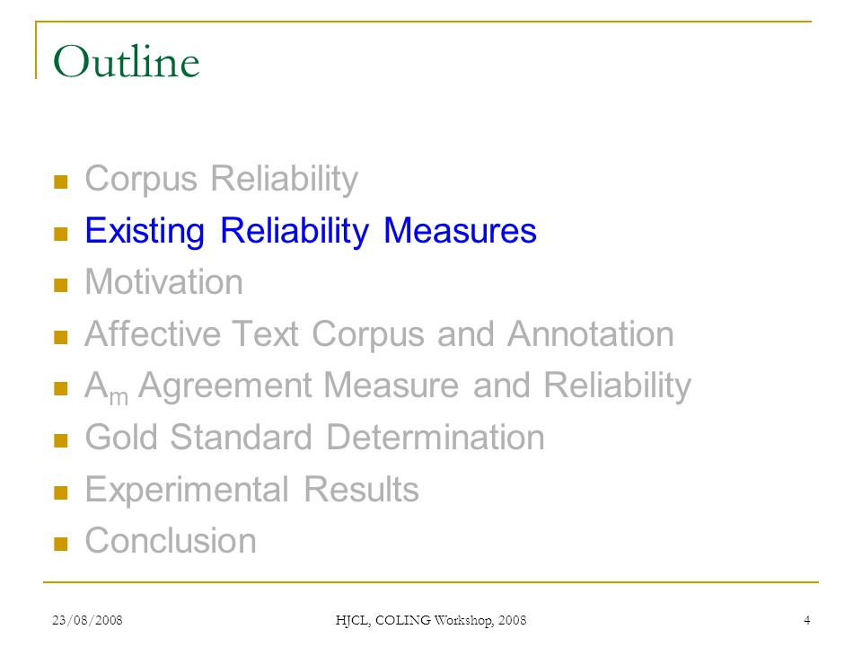 23/08/2008 HJCL, COLING Workshop, 2008 4 Outline Corpus Reliability Existing Reliability Measures Motivation Affective Text Corpus and Annotation A m Agreement Measure and Reliability Gold Standard Determination Experimental Results Conclusion