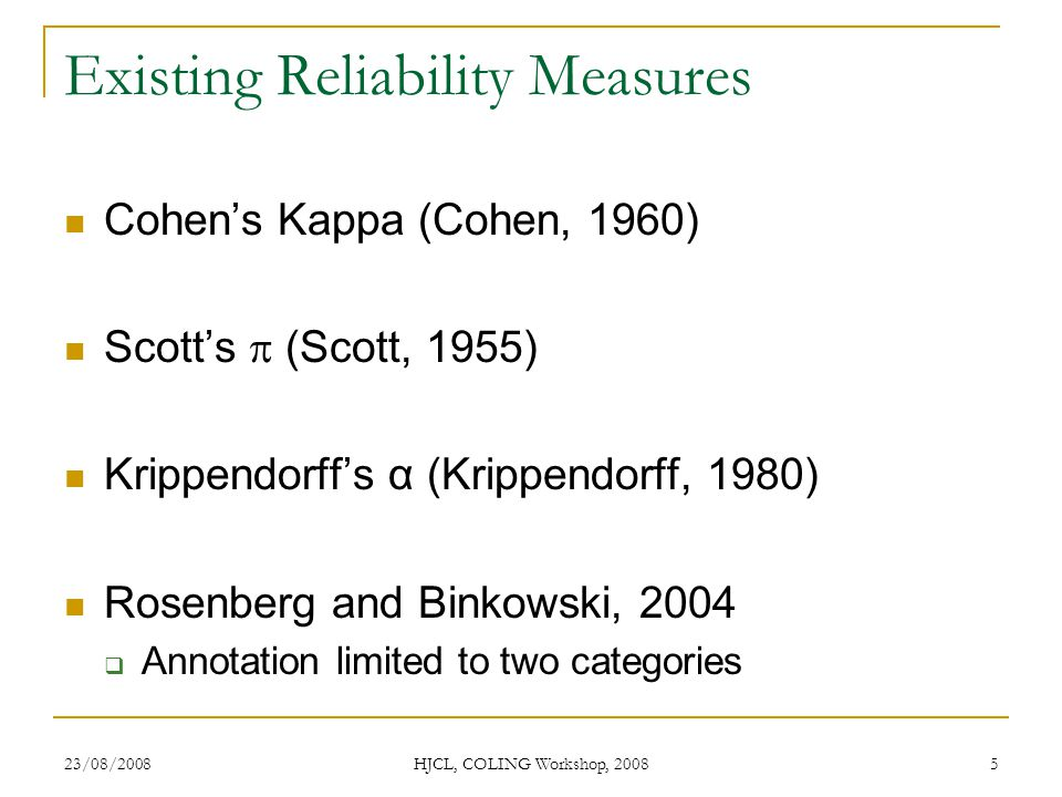 23/08/2008 HJCL, COLING Workshop, 2008 5 Existing Reliability Measures Cohens Kappa (Cohen, 1960) Scotts (Scott, 1955) Krippendorffs α (Krippendorff, 1980) Rosenberg and Binkowski, 2004 Annotation limited to two categories